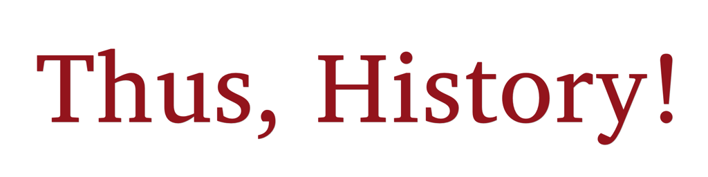 Thus, History!